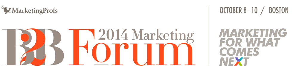 MarketingProfs' 8th Annual B2B Marketing Forum || Boston, Massachusetts || October 9–10, 2014